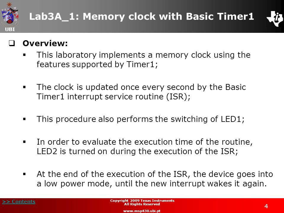 UBI >> Contents 4 Copyright 2009 Texas Instruments All Rights Reserved www.msp430.ubi.pt Lab3A_1: Memory clock with Basic Timer1  Overview:  This laboratory implements a memory clock using the features supported by Timer1;  The clock is updated once every second by the Basic Timer1 interrupt service routine (ISR);  This procedure also performs the switching of LED1;  In order to evaluate the execution time of the routine, LED2 is turned on during the execution of the ISR;  At the end of the execution of the ISR, the device goes into a low power mode, until the new interrupt wakes it again.