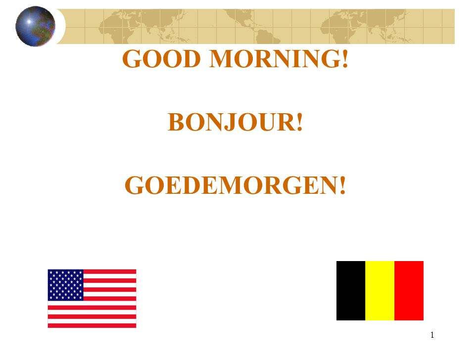 1 GOOD MORNING! BONJOUR! GOEDEMORGEN!