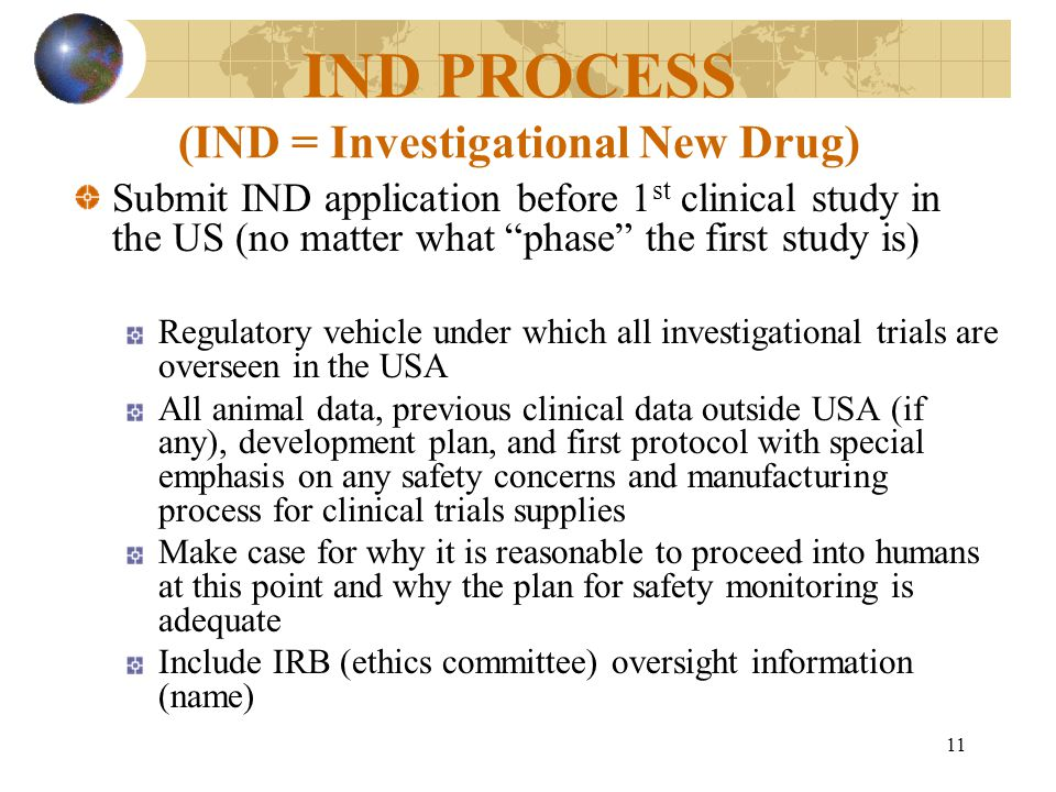11 IND PROCESS (IND = Investigational New Drug) Submit IND application before 1 st clinical study in the US (no matter what phase the first study is) Regulatory vehicle under which all investigational trials are overseen in the USA All animal data, previous clinical data outside USA (if any), development plan, and first protocol with special emphasis on any safety concerns and manufacturing process for clinical trials supplies Make case for why it is reasonable to proceed into humans at this point and why the plan for safety monitoring is adequate Include IRB (ethics committee) oversight information (name)