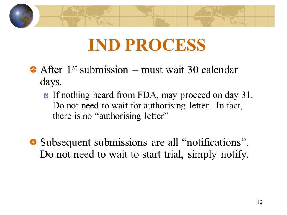 12 IND PROCESS After 1 st submission – must wait 30 calendar days. If nothing heard from FDA, may proceed on day 31. Do not need to wait for authorisi