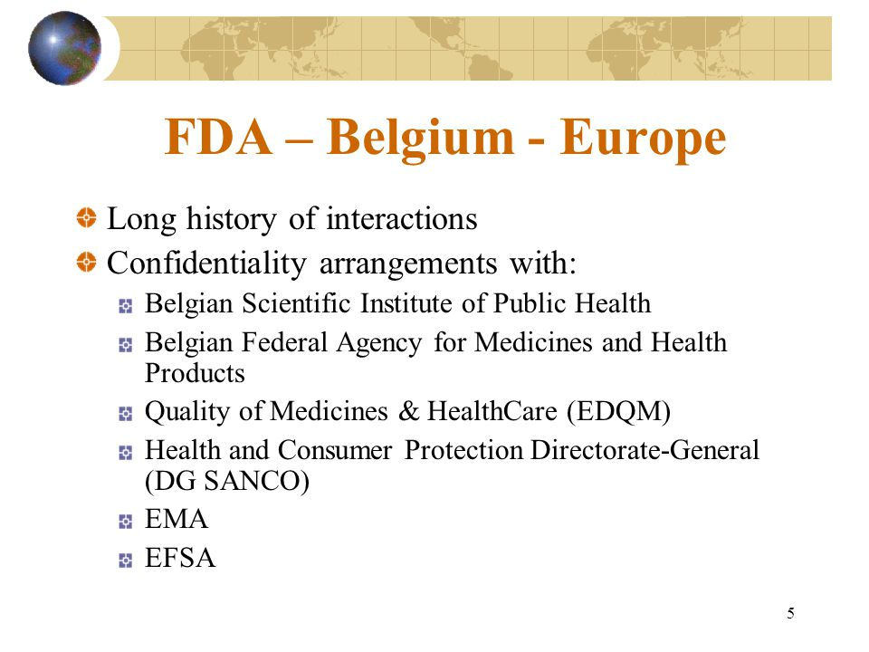 5 FDA – Belgium - Europe Long history of interactions Confidentiality arrangements with: Belgian Scientific Institute of Public Health Belgian Federal Agency for Medicines and Health Products Quality of Medicines & HealthCare (EDQM) Health and Consumer Protection Directorate-General (DG SANCO) EMA EFSA