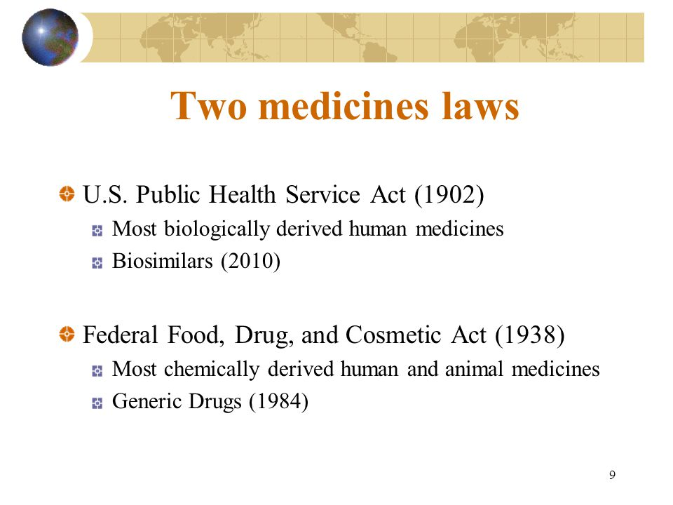 9 Two medicines laws U.S. Public Health Service Act (1902) Most biologically derived human medicines Biosimilars (2010) Federal Food, Drug, and Cosmet