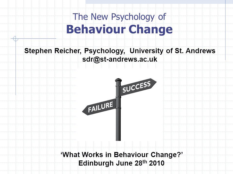 The New Psychology of Behaviour Change 'What Works in Behaviour Change ' Edinburgh June 28 th 2010 Stephen Reicher, Psychology, University of St.
