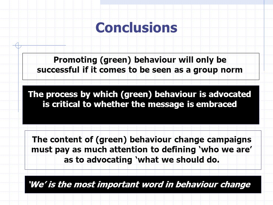 Conclusions Promoting (green) behaviour will only be successful if it comes to be seen as a group norm The process by which (green) behaviour is advocated is critical to whether the message is embraced The content of (green) behaviour change campaigns must pay as much attention to defining 'who we are' as to advocating 'what we should do.