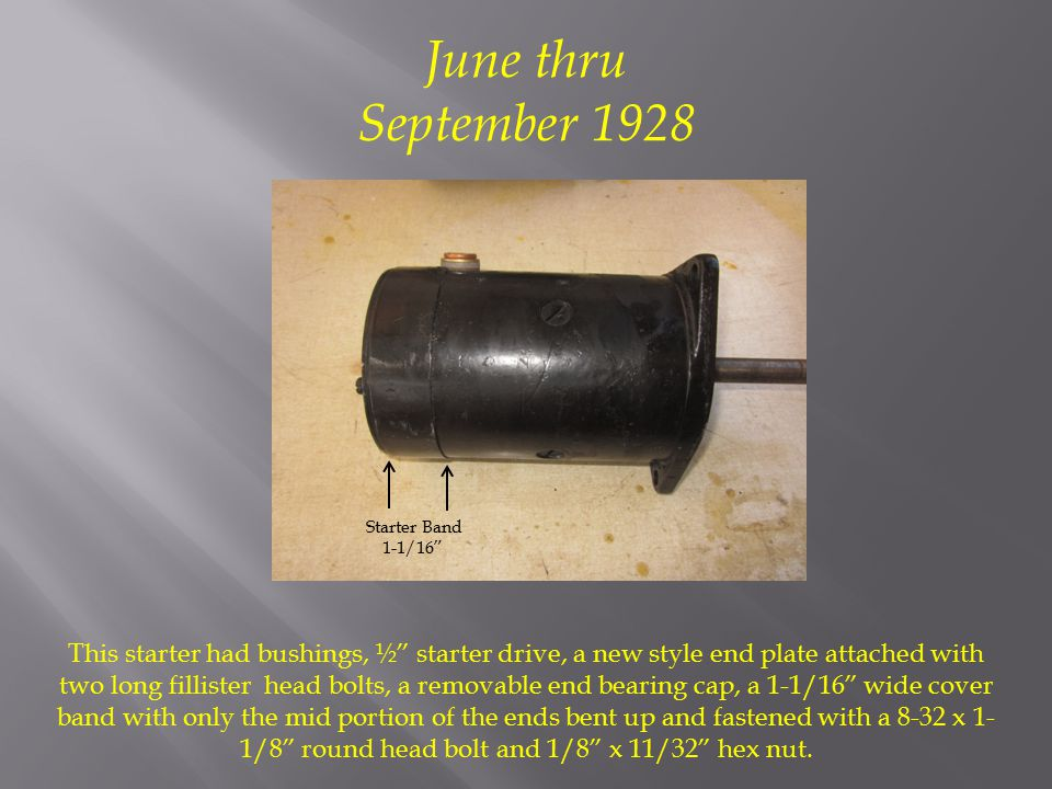 June thru September 1928 This starter had bushings, ½ starter drive, a new style end plate attached with two long fillister head bolts, a removable end bearing cap, a 1-1/16 wide cover band with only the mid portion of the ends bent up and fastened with a 8-32 x 1- 1/8 round head bolt and 1/8 x 11/32 hex nut.