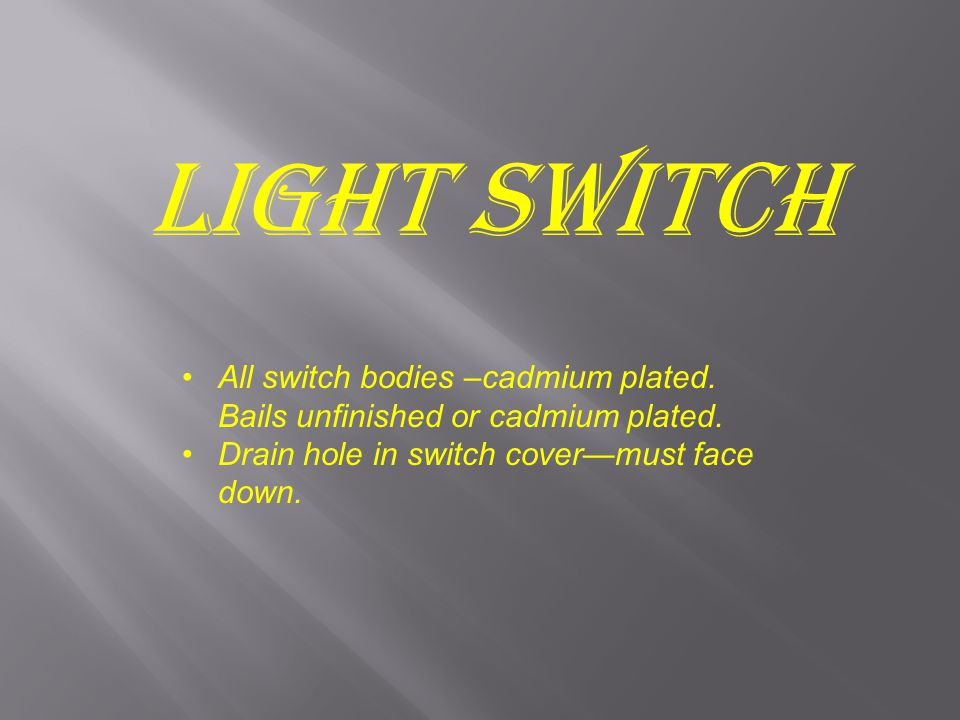 Light Switch All switch bodies –cadmium plated.Bails unfinished or cadmium plated.
