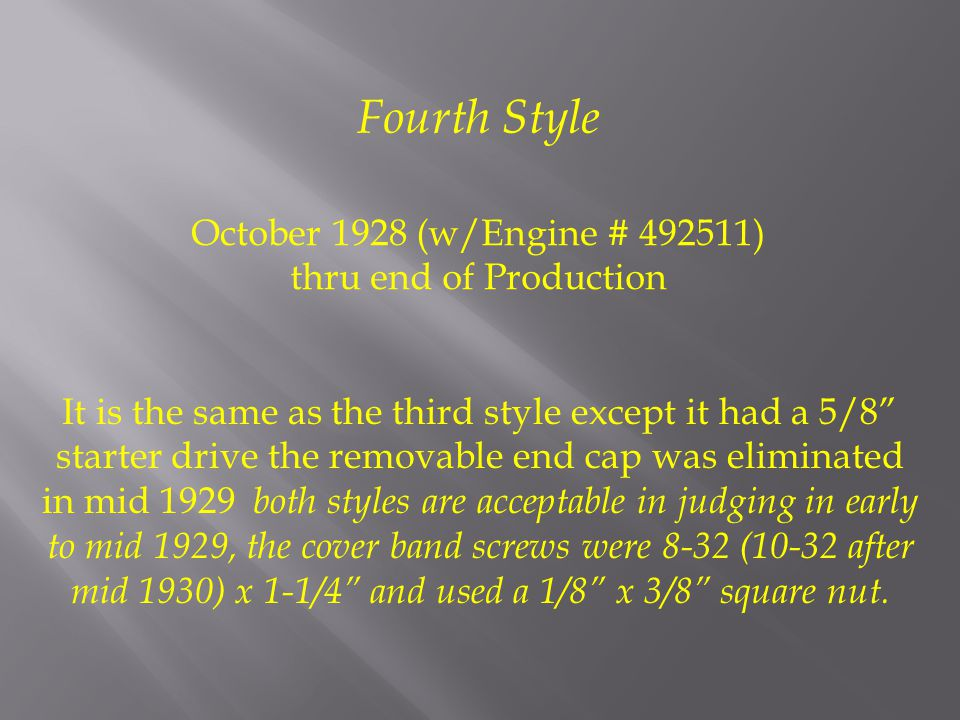 October 1928 (w/Engine # 492511) thru end of Production It is the same as the third style except it had a 5/8 starter drive the removable end cap was eliminated in mid 1929 both styles are acceptable in judging in early to mid 1929, the cover band screws were 8-32 (10-32 after mid 1930) x 1-1/4 and used a 1/8 x 3/8 square nut.