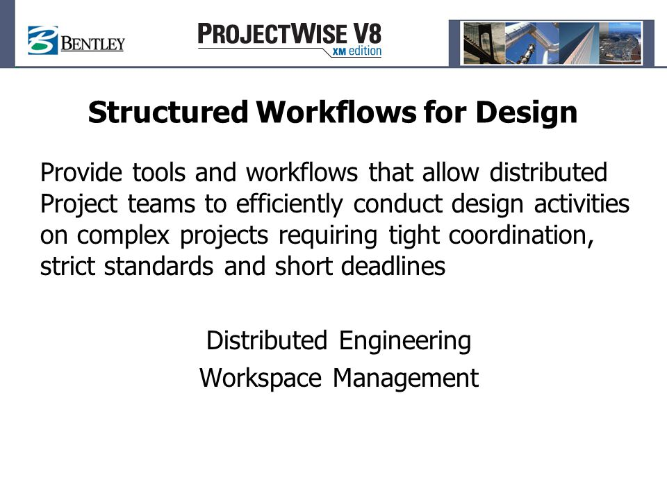Structured Workflows for Design Provide tools and workflows that allow distributed Project teams to efficiently conduct design activities on complex projects requiring tight coordination, strict standards and short deadlines Distributed Engineering Workspace Management