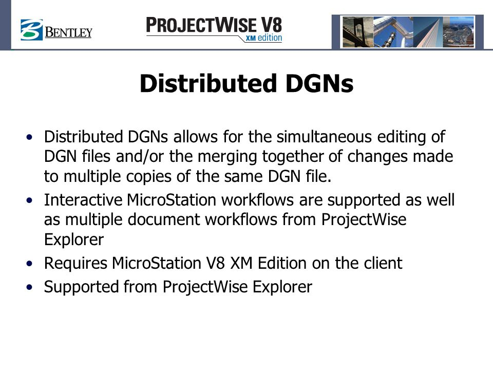 Distributed DGNs Distributed DGNs allows for the simultaneous editing of DGN files and/or the merging together of changes made to multiple copies of the same DGN file.