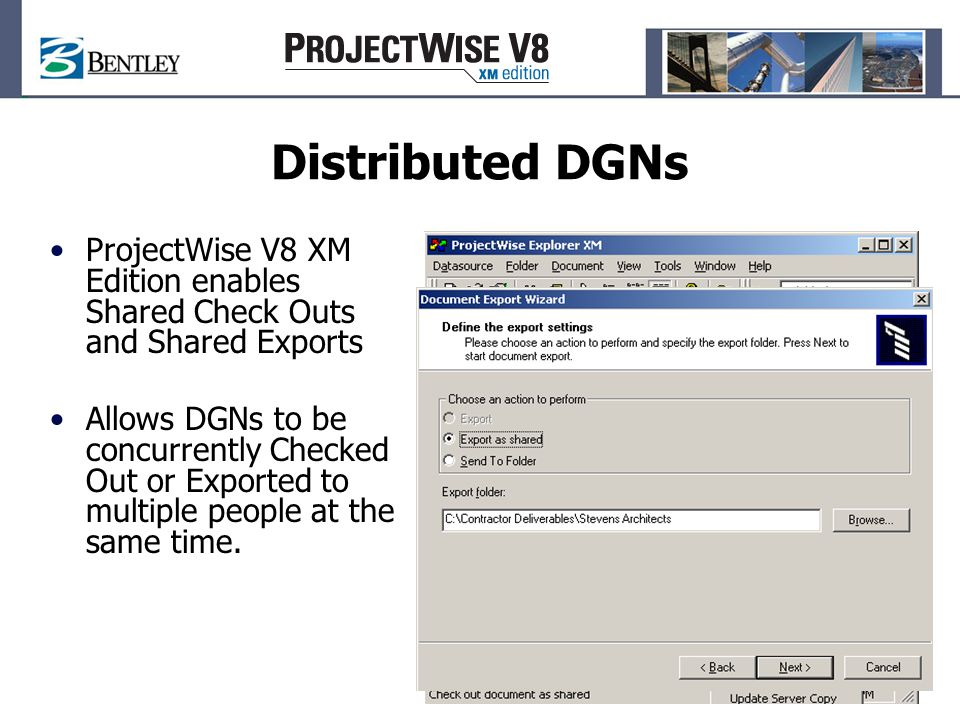 Distributed DGNs ProjectWise V8 XM Edition enables Shared Check Outs and Shared Exports Allows DGNs to be concurrently Checked Out or Exported to multiple people at the same time.