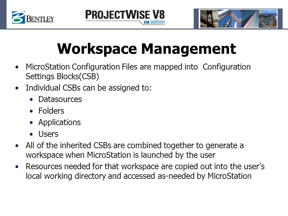 Workspace Management MicroStation Configuration Files are mapped into Configuration Settings Blocks(CSB) Individual CSBs can be assigned to: Datasources Folders Applications Users All of the inherited CSBs are combined together to generate a workspace when MicroStation is launched by the user Resources needed for that workspace are copied out into the user's local working directory and accessed as-needed by MicroStation
