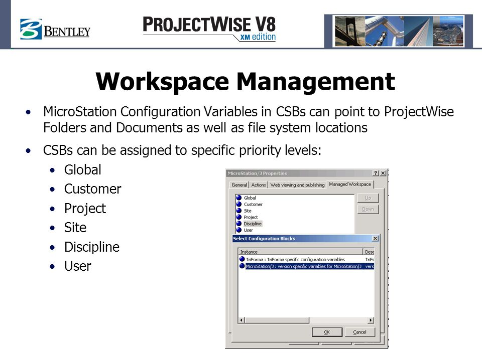 Workspace Management MicroStation Configuration Variables in CSBs can point to ProjectWise Folders and Documents as well as file system locations CSBs can be assigned to specific priority levels: Global Customer Project Site Discipline User