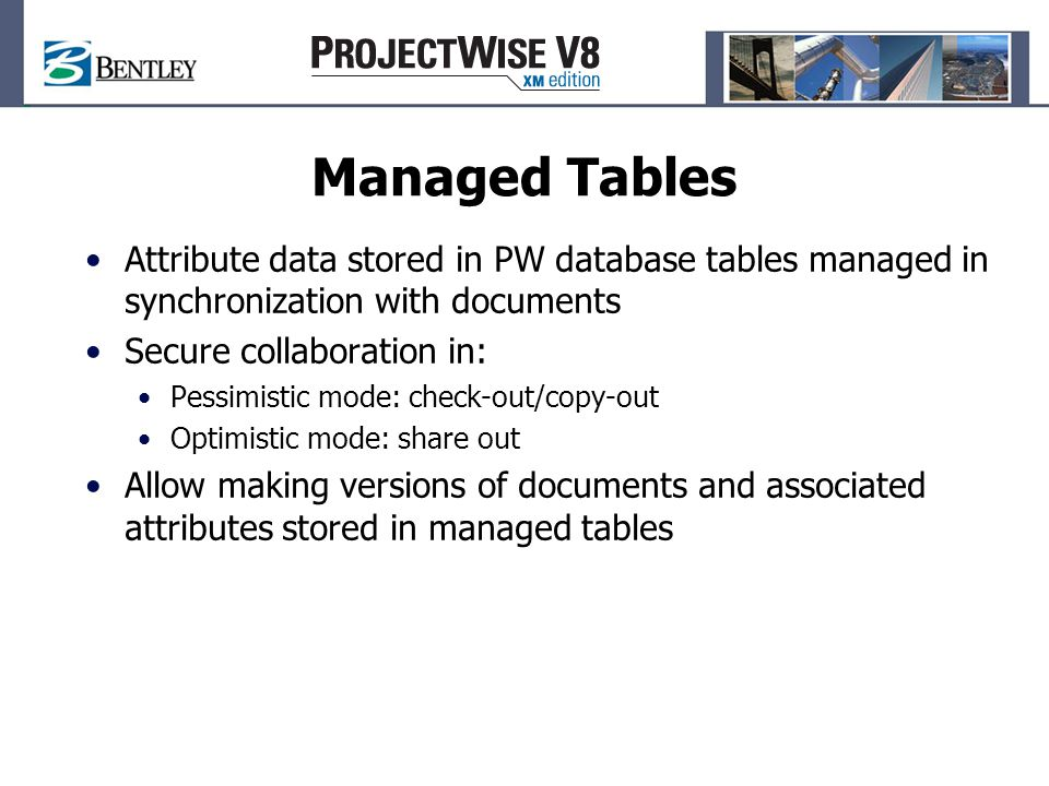 Attribute data stored in PW database tables managed in synchronization with documents Secure collaboration in: Pessimistic mode: check-out/copy-out Optimistic mode: share out Allow making versions of documents and associated attributes stored in managed tables Managed Tables