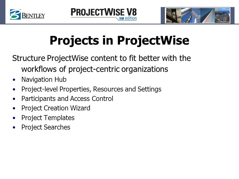 Projects in ProjectWise Structure ProjectWise content to fit better with the workflows of project-centric organizations Navigation Hub Project-level Properties, Resources and Settings Participants and Access Control Project Creation Wizard Project Templates Project Searches