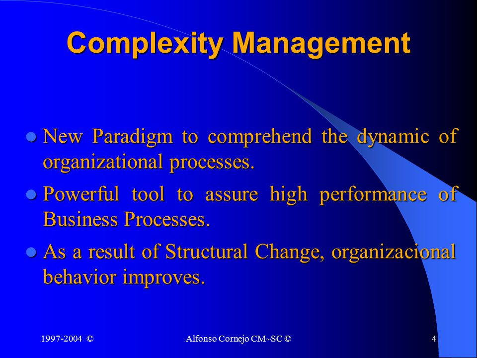 1997-2004 ©Alfonso Cornejo CM~SC ©4 Complexity Management New Paradigm to comprehend the dynamic of organizational processes.