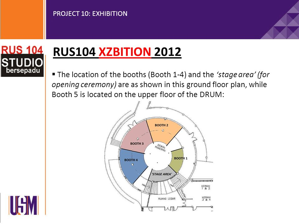 PROJECT 10: EXHIBITION  The location of the booths (Booth 1-4) and the 'stage area' (for opening ceremony) are as shown in this ground floor plan, while Booth 5 is located on the upper floor of the DRUM: RUS104 XZBITION 2012
