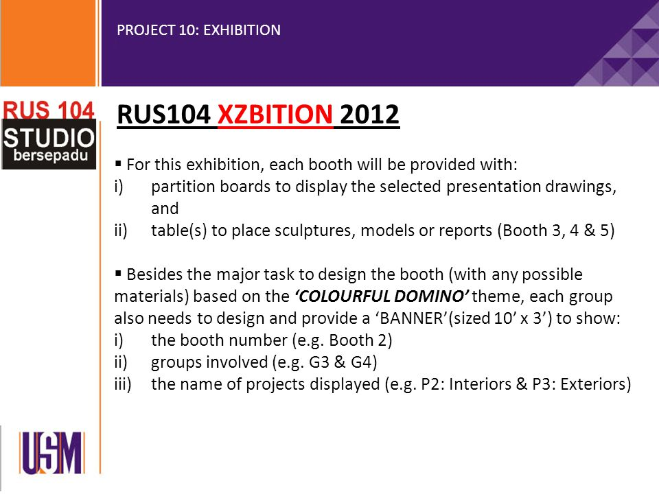 PROJECT 10: EXHIBITION  For this exhibition, each booth will be provided with: i)partition boards to display the selected presentation drawings, and ii)table(s) to place sculptures, models or reports (Booth 3, 4 & 5)  Besides the major task to design the booth (with any possible materials) based on the 'COLOURFUL DOMINO' theme, each group also needs to design and provide a 'BANNER'(sized 10' x 3') to show: i)the booth number (e.g.