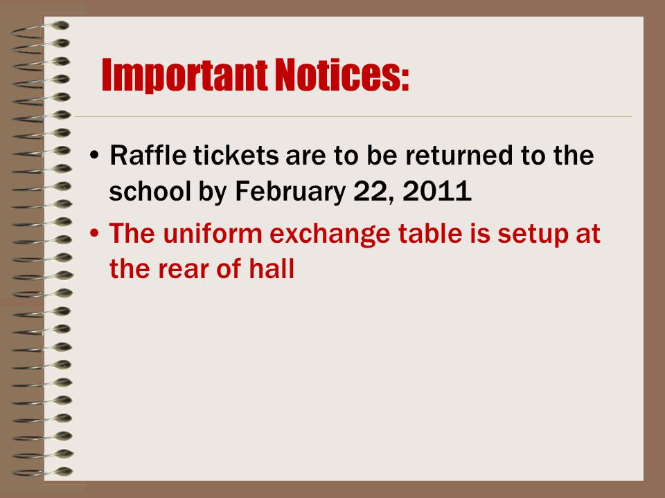 Important Notices: Raffle tickets are to be returned to the school by February 22, 2011 The uniform exchange table is setup at the rear of hall