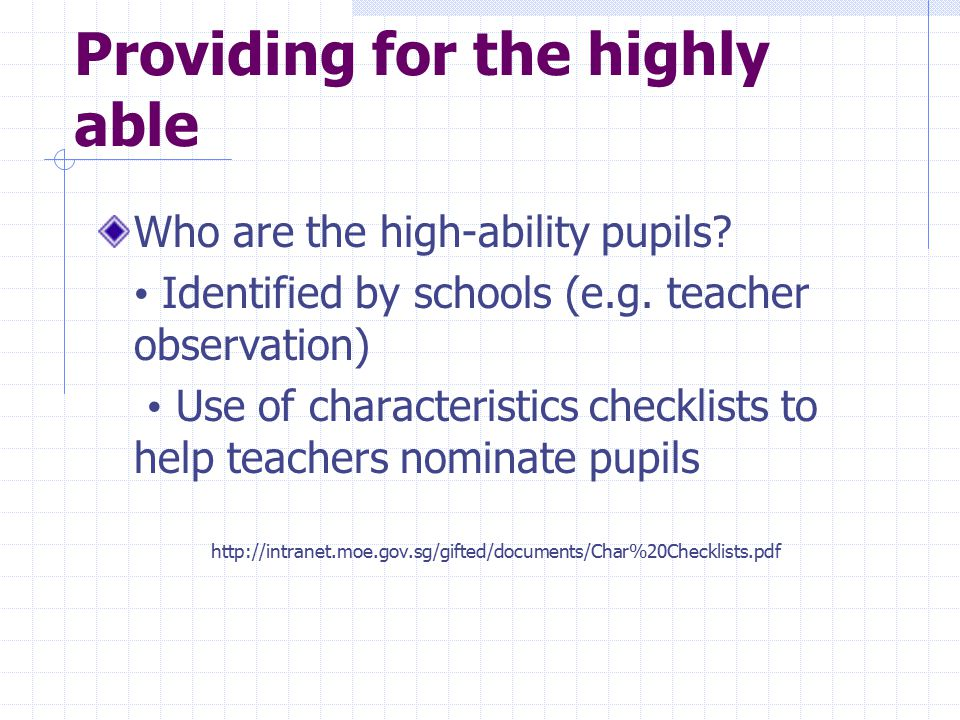 Providing for the highly able Who are the high-ability pupils? Identified by schools (e.g. teacher observation) Use of characteristics checklists to h