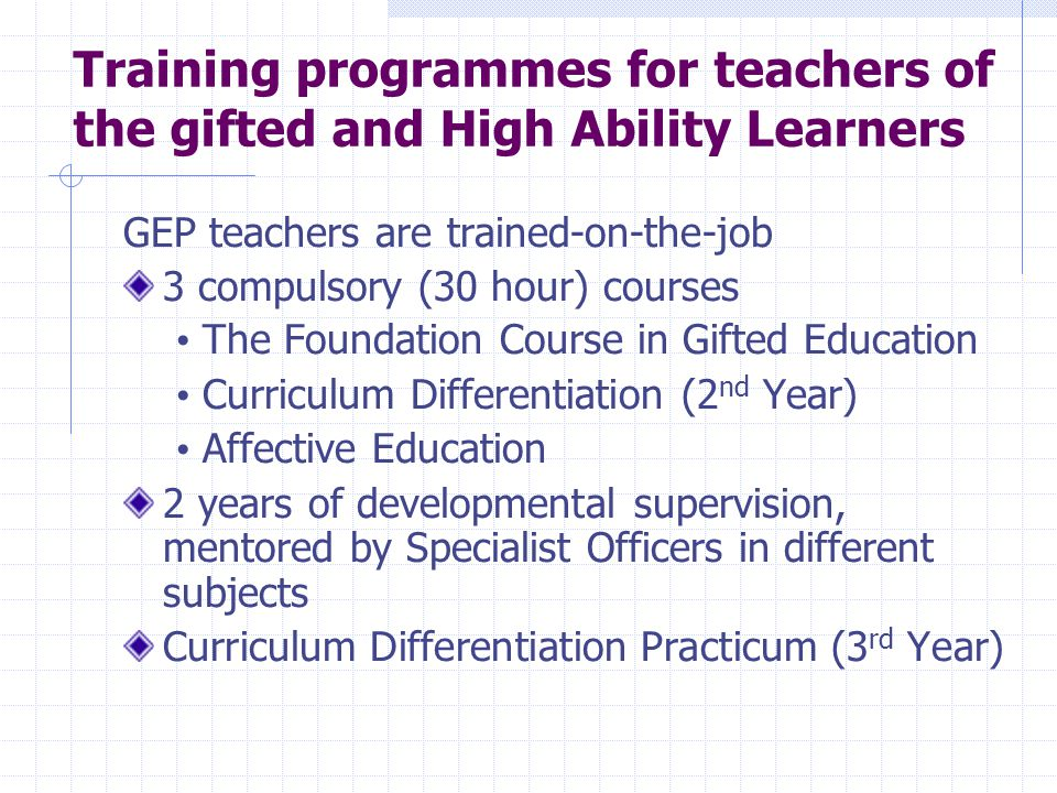 Training programmes for teachers of the gifted and High Ability Learners GEP teachers are trained-on-the-job 3 compulsory (30 hour) courses The Founda