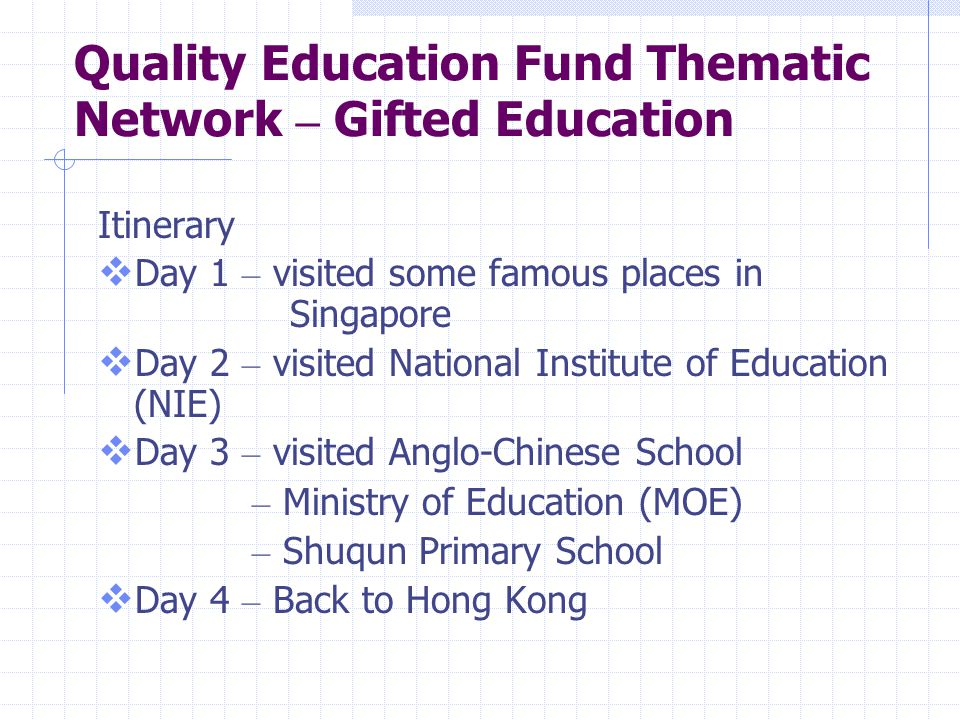 Quality Education Fund Thematic Network – Gifted Education Itinerary  Day 1 – visited some famous places in Singapore  Day 2 – visited National Inst
