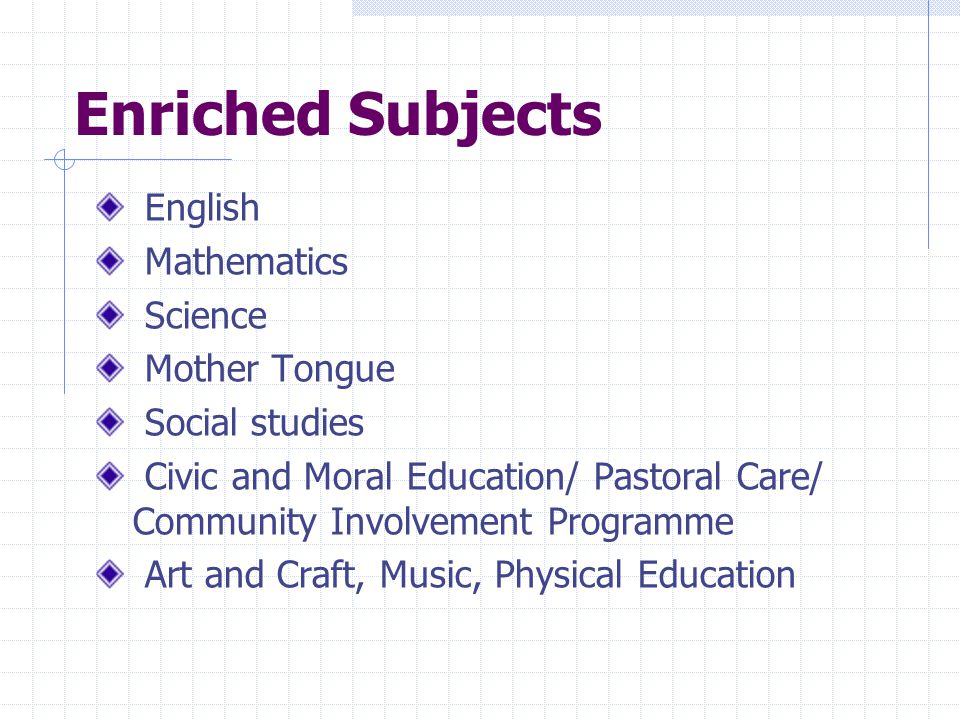 Enriched Subjects English Mathematics Science Mother Tongue Social studies Civic and Moral Education/ Pastoral Care/ Community Involvement Programme A
