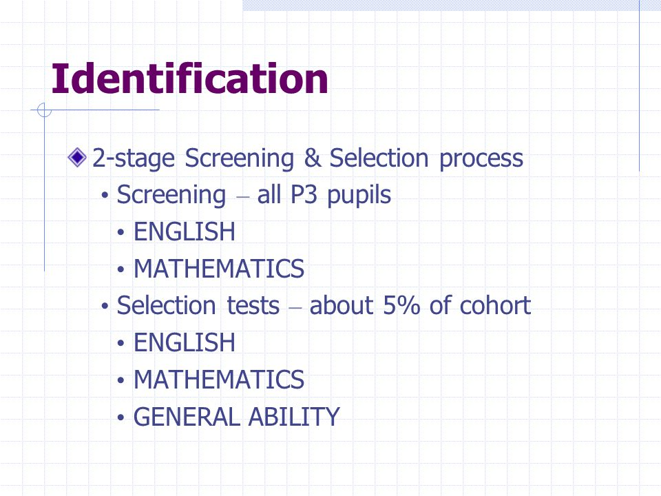 Identification 2-stage Screening & Selection process Screening – all P3 pupils ENGLISH MATHEMATICS Selection tests – about 5% of cohort ENGLISH MATHEM