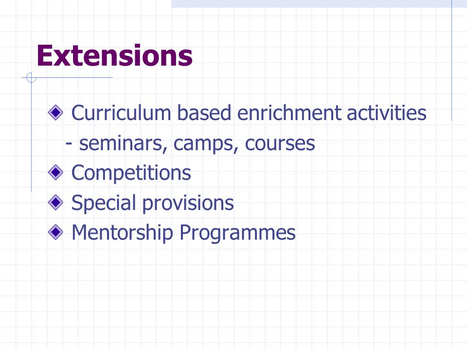 Extensions Curriculum based enrichment activities - seminars, camps, courses Competitions Special provisions Mentorship Programmes