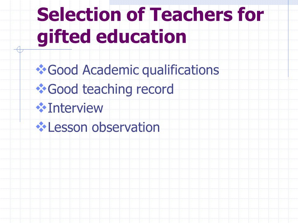 Selection of Teachers for gifted education  Good Academic qualifications  Good teaching record  Interview  Lesson observation