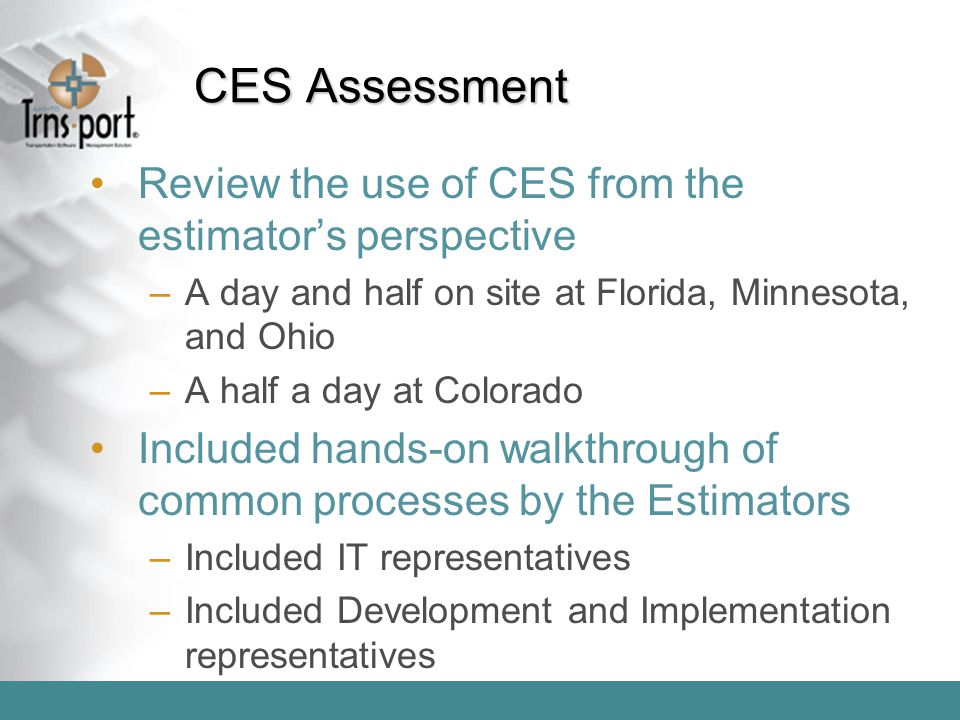 CES Assessment Review the use of CES from the estimator's perspective –A day and half on site at Florida, Minnesota, and Ohio –A half a day at Colorad