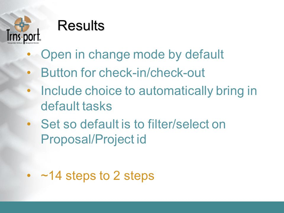 Results Open in change mode by default Button for check-in/check-out Include choice to automatically bring in default tasks Set so default is to filte