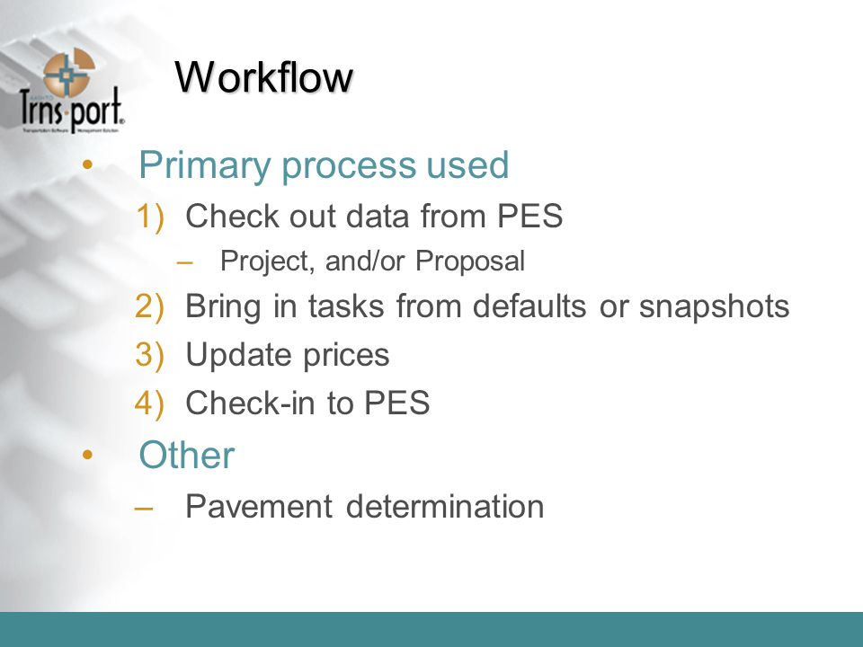 Workflow Primary process used 1)Check out data from PES –Project, and/or Proposal 2)Bring in tasks from defaults or snapshots 3)Update prices 4)Check-