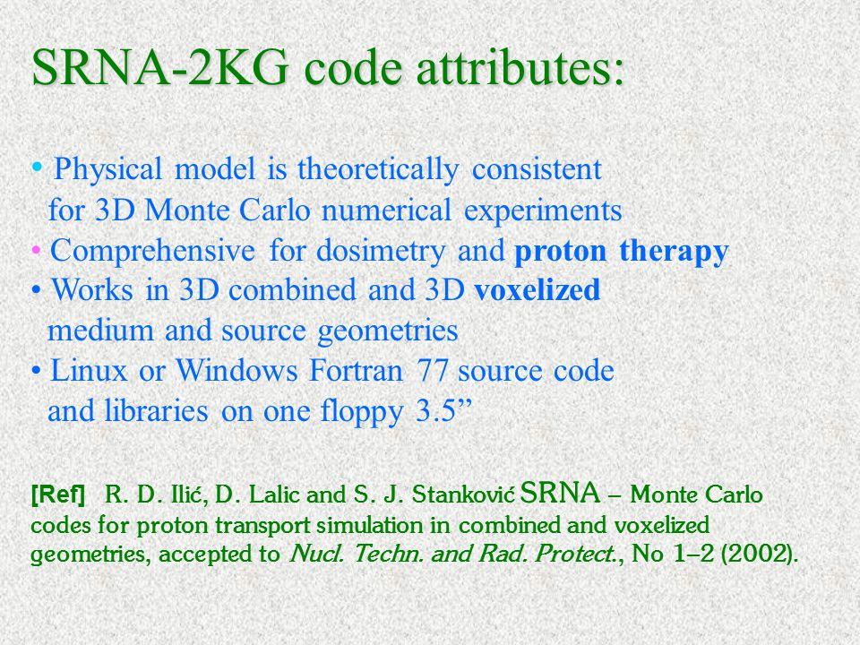 SRNA-2KG code attributes: Physical model is theoretically consistent for 3D Monte Carlo numerical experiments Comprehensive for dosimetry and proton therapy Works in 3D combined and 3D voxelized medium and source geometries Linux or Windows Fortran 77 source code and libraries on one floppy 3.5 [Ref] R.