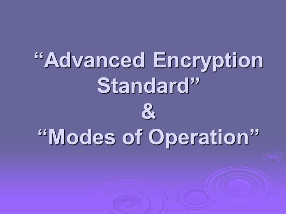 """Advanced Encryption Standard"" & ""Modes of Operation"""