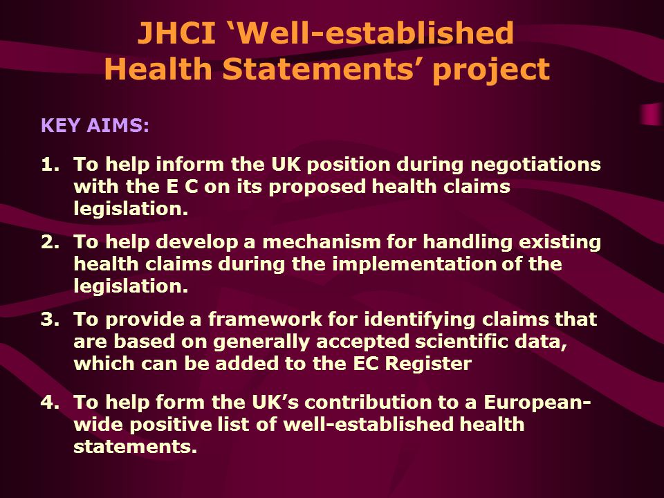 JHCI 'Well-established Health Statements' project KEY AIMS: 1.To help inform the UK position during negotiations with the E C on its proposed health claims legislation.