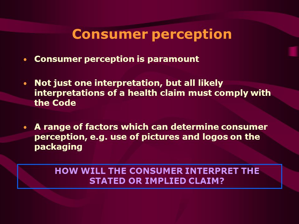 Consumer perception Consumer perception is paramount Not just one interpretation, but all likely interpretations of a health claim must comply with the Code A range of factors which can determine consumer perception, e.g.