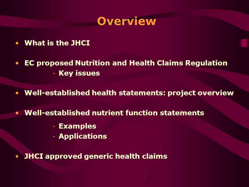 What is the JHCI EC proposed Nutrition and Health Claims Regulation - Key issues Well-established health statements: project overview Well-established nutrient function statements - Examples - Applications JHCI approved generic health claims Overview