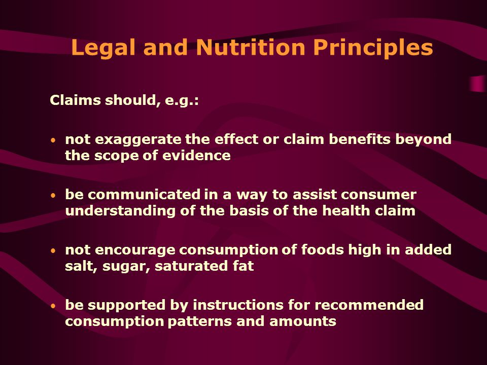 Legal and Nutrition Principles Claims should, e.g.: not exaggerate the effect or claim benefits beyond the scope of evidence be communicated in a way to assist consumer understanding of the basis of the health claim not encourage consumption of foods high in added salt, sugar, saturated fat be supported by instructions for recommended consumption patterns and amounts