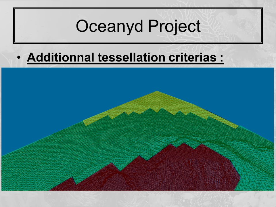 Oceanyd Project Additionnal tessellation criterias :  Available thank to the culling  Resolution steps Of Mipmapping inspiration Better triangles repartitions  Optimisation for hardware Z-Buffer Quick sort on distances Front to back