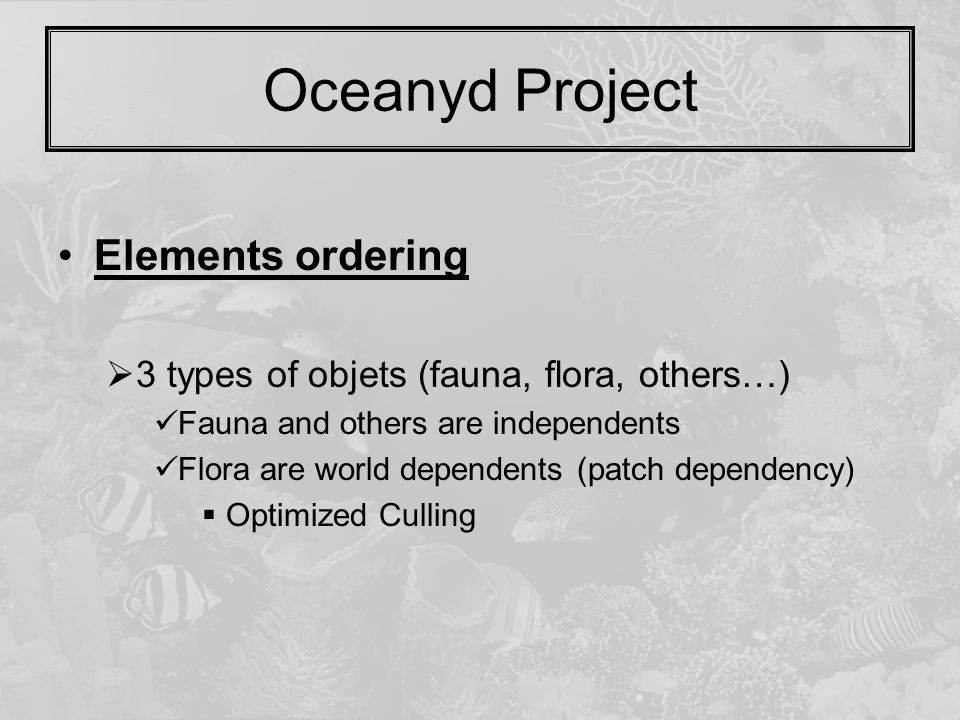Oceanyd Project Elements ordering  3 types of objets (fauna, flora, others…) Fauna and others are independents Flora are world dependents (patch dependency)  Optimized Culling