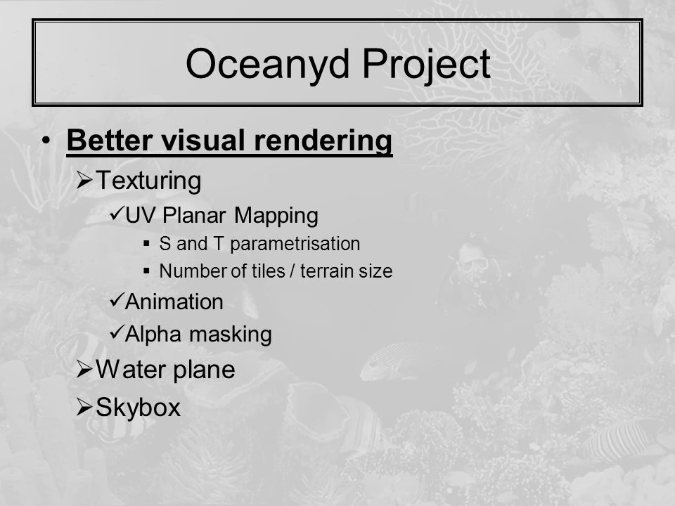 Oceanyd Project Better visual rendering  Texturing UV Planar Mapping  S and T parametrisation  Number of tiles / terrain size Animation Alpha masking  Water plane  Skybox