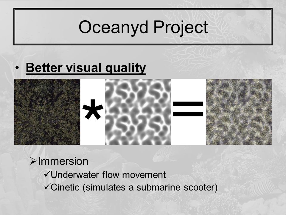 Oceanyd Project Better visual quality  FX Caustics using (multitexturing) Submarine picture stretching  Animate the projection matrix Volumetric fog  Immersion Underwater flow movement Cinetic (simulates a submarine scooter)