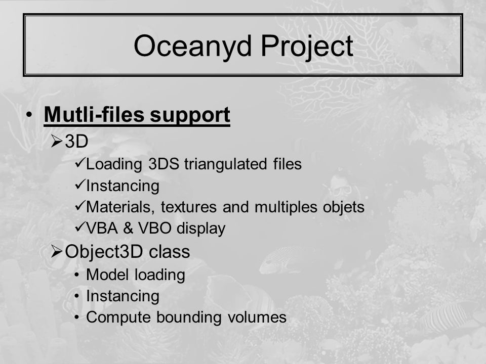 Oceanyd Project Mutli-files support  3D Loading 3DS triangulated files Instancing Materials, textures and multiples objets VBA & VBO display  Object3D class Model loading Instancing Compute bounding volumes