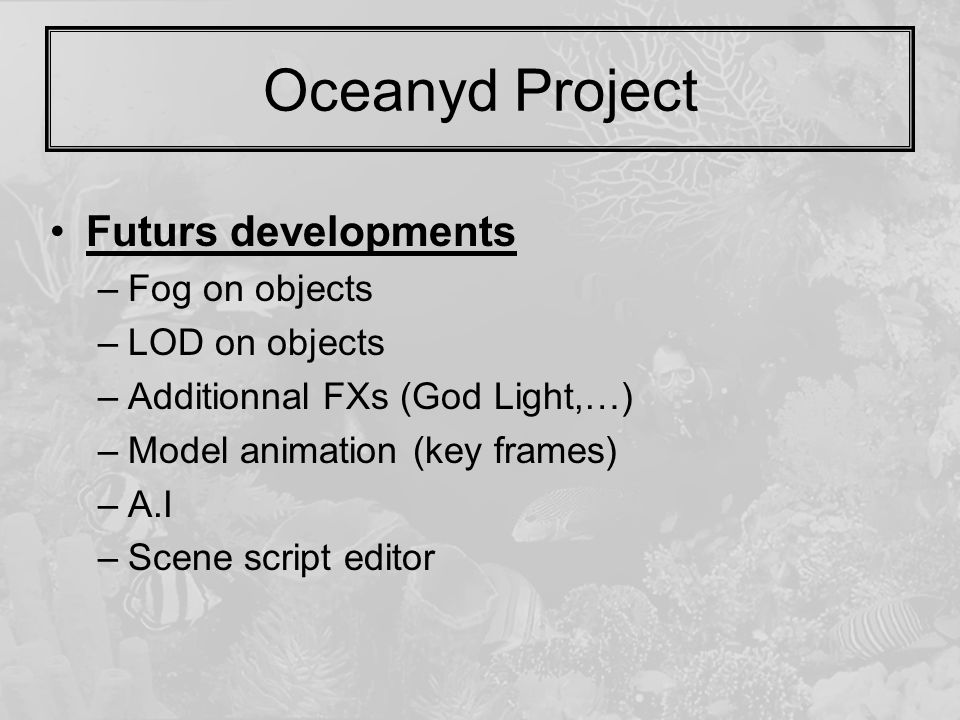 Oceanyd Project Futurs developments –Fog on objects –LOD on objects –Additionnal FXs (God Light,…) –Model animation (key frames) –A.I –Scene script ed