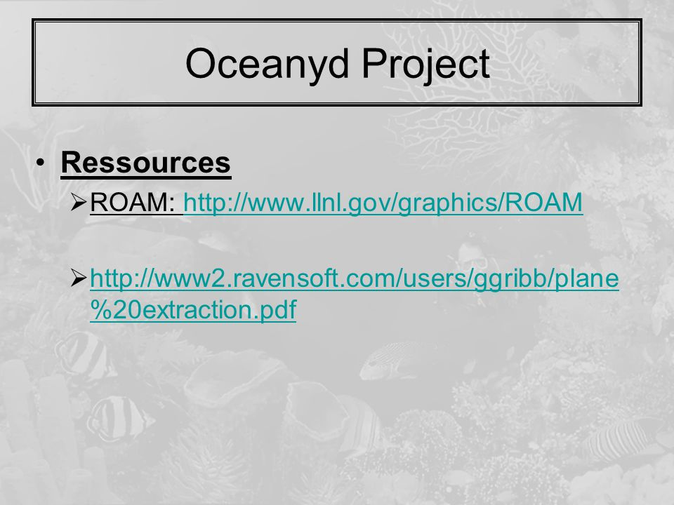 Oceanyd Project Ressources  ROAM: http://www.llnl.gov/graphics/ROAMhttp://www.llnl.gov/graphics/ROAM  http://www2.ravensoft.com/users/ggribb/plane %20extraction.pdf http://www2.ravensoft.com/users/ggribb/plane %20extraction.pdf