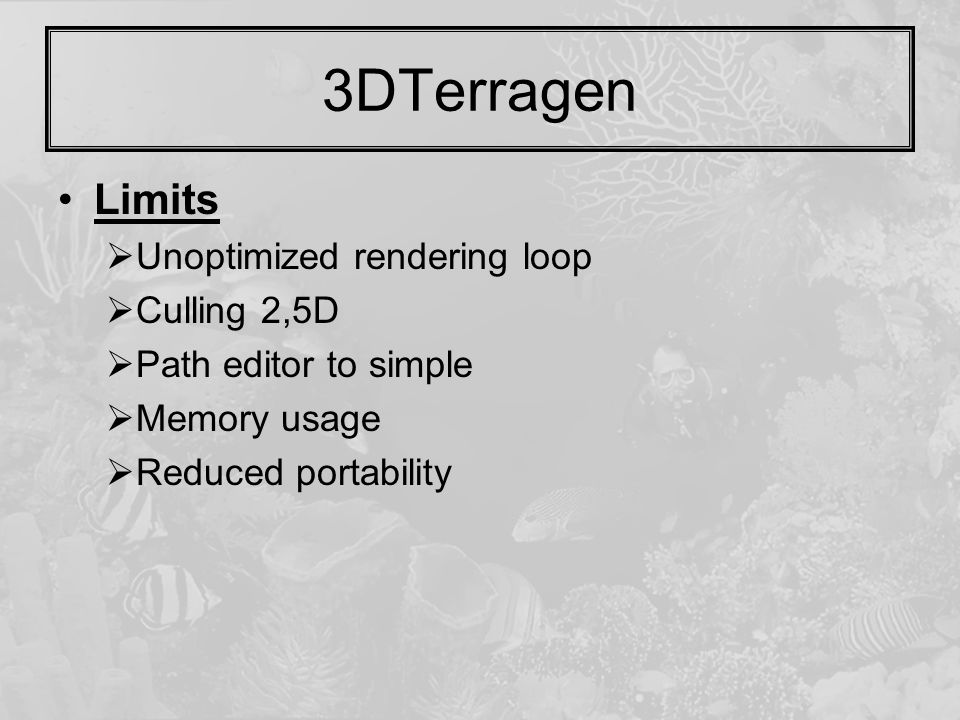 3DTerragen Limits  Unoptimized rendering loop  Culling 2,5D  Path editor to simple  Memory usage  Reduced portability