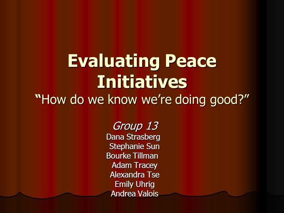 Evaluating Peace Initiatives How do we know we're doing good Group 13 Dana Strasberg Stephanie Sun Bourke Tillman Adam Tracey Alexandra Tse Emily Uhrig Andrea Valois