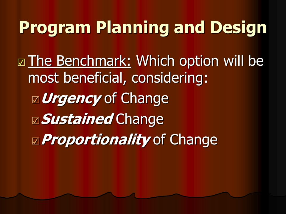 Program Planning and Design ☑ The Benchmark: Which option will be most beneficial, considering: ☑ Urgency of Change ☑ Sustained Change ☑ Proportionality of Change