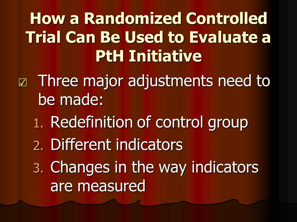 How a Randomized Controlled Trial Can Be Used to Evaluate a PtH Initiative ☑ Three major adjustments need to be made: 1.