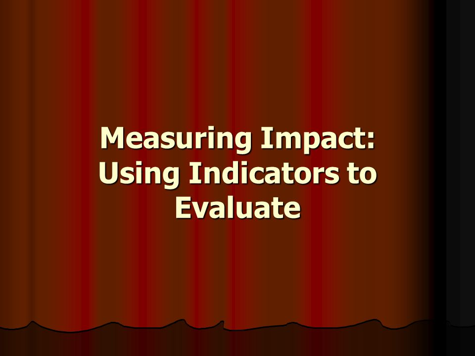 Measuring Impact: Using Indicators to Evaluate